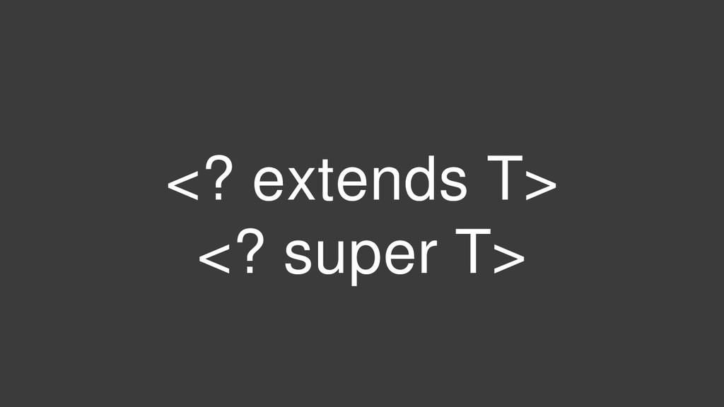 <? extends T> <? super T>