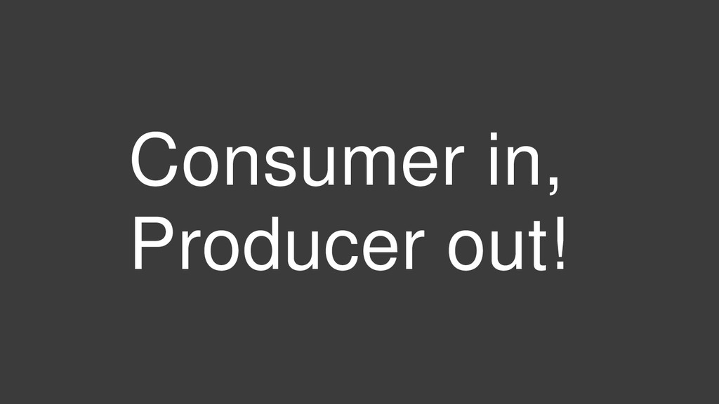 Consumer in, Producer out!