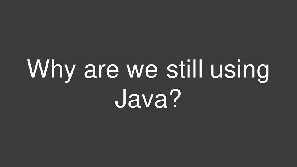 Why are we still using Java?