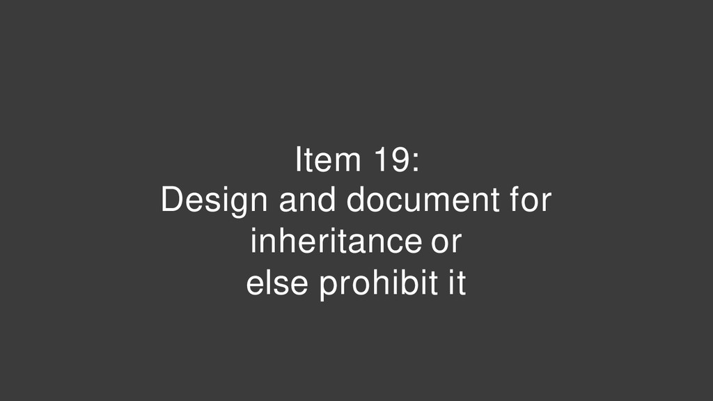 Item 19: Design and document for inheritance or...