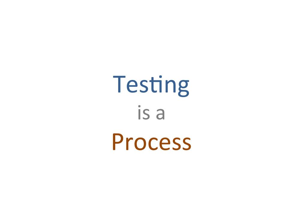 Tes7ng% is%a% Process%