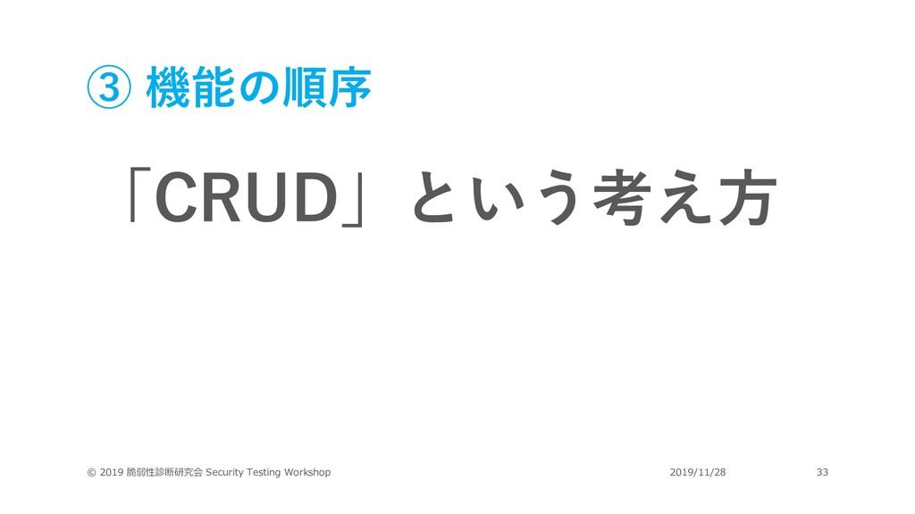 ③ 機能の順序 「CRUD」という考え⽅ © 2019 脆弱性診断研究会 Security T...