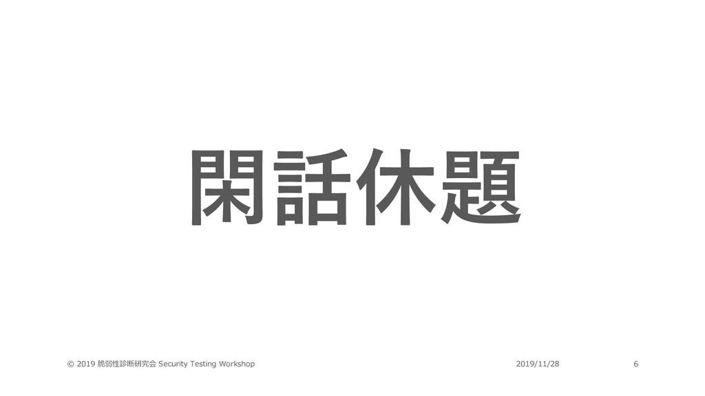閑話休題 © 2019 脆弱性診断研究会 Security Testing Workshop ...