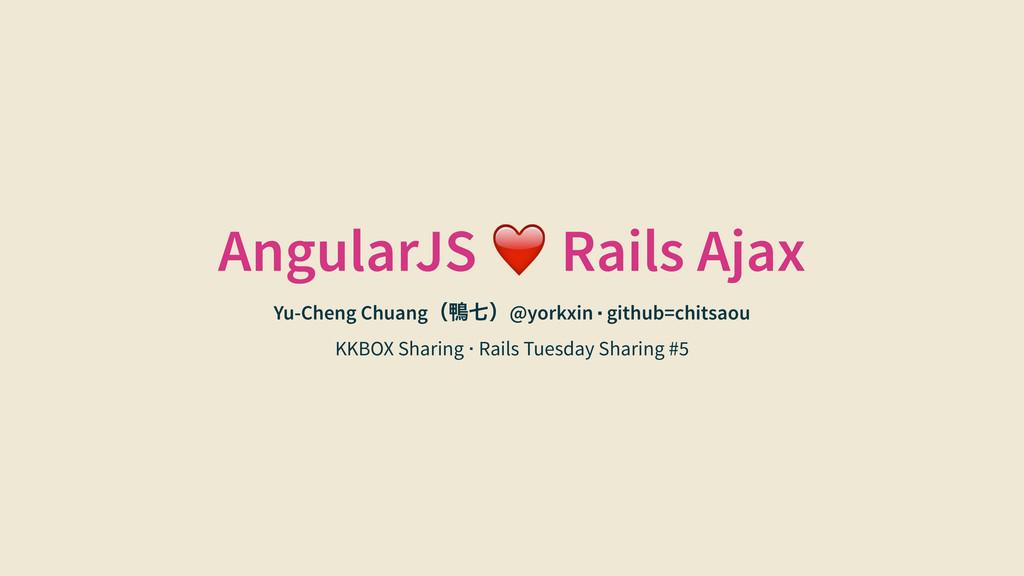 AngularJS ❤️ Rails Ajax Yu-Cheng Chuangč⇯Ď@yor...