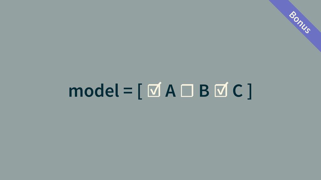 model = [ ☑ A ☐ B ☑ C ] Bonus
