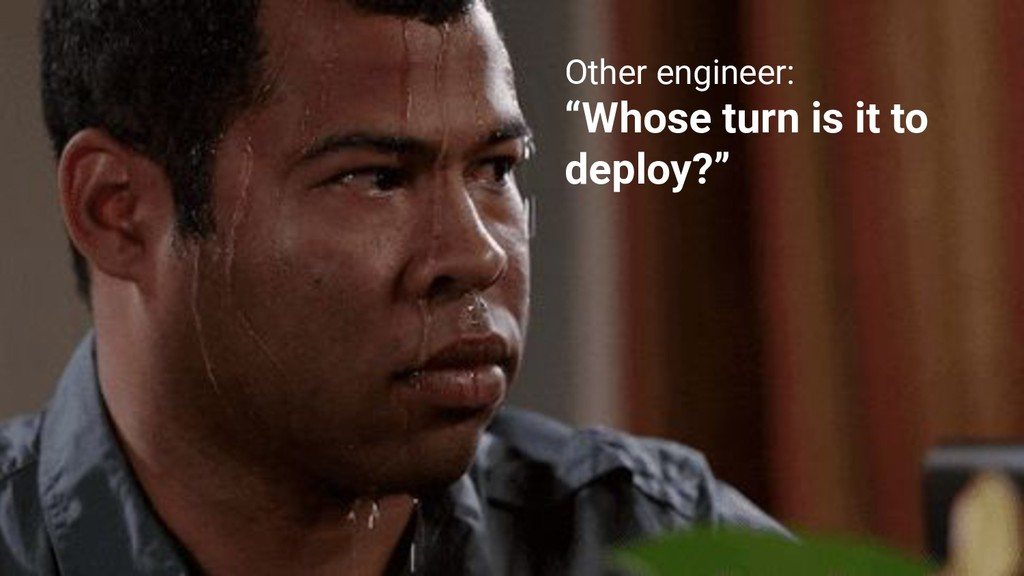 """Other engineer: """"Whose turn is it to deploy?"""""""