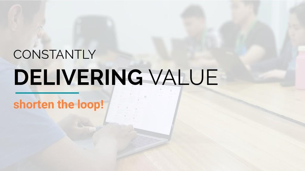 shorten the loop! CONSTANTLY DELIVERING VALUE
