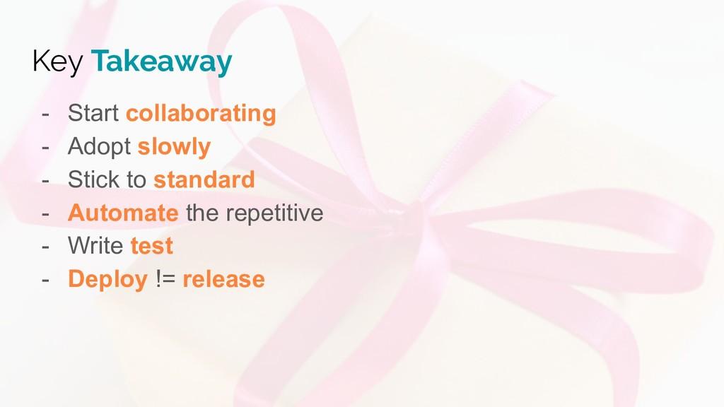 Key Takeaway - Start collaborating - Adopt slow...
