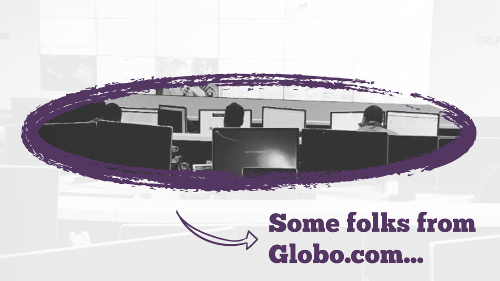  Some folks from Globo.com…