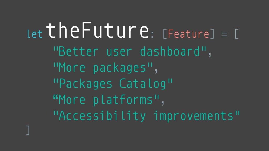 "let theFuture: [Feature] = [ ""Better user dashb..."