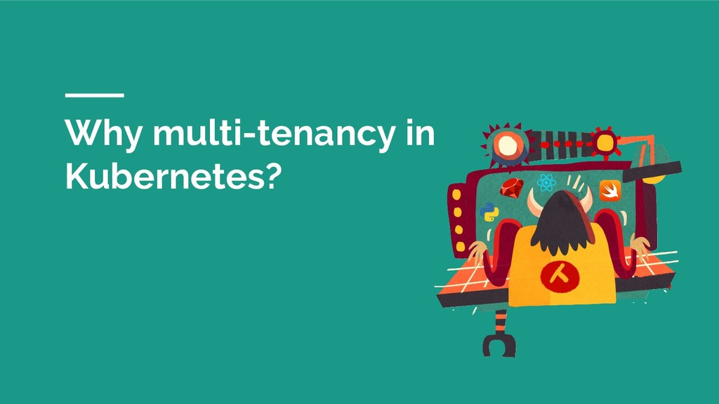 Why multi-tenancy in Kubernetes?