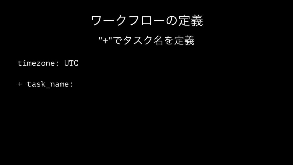 """ϫʔΫϑϩʔͷఆٛ """"+""""ͰλεΫ໊Λఆٛ timezone: UTC + task_name:"""