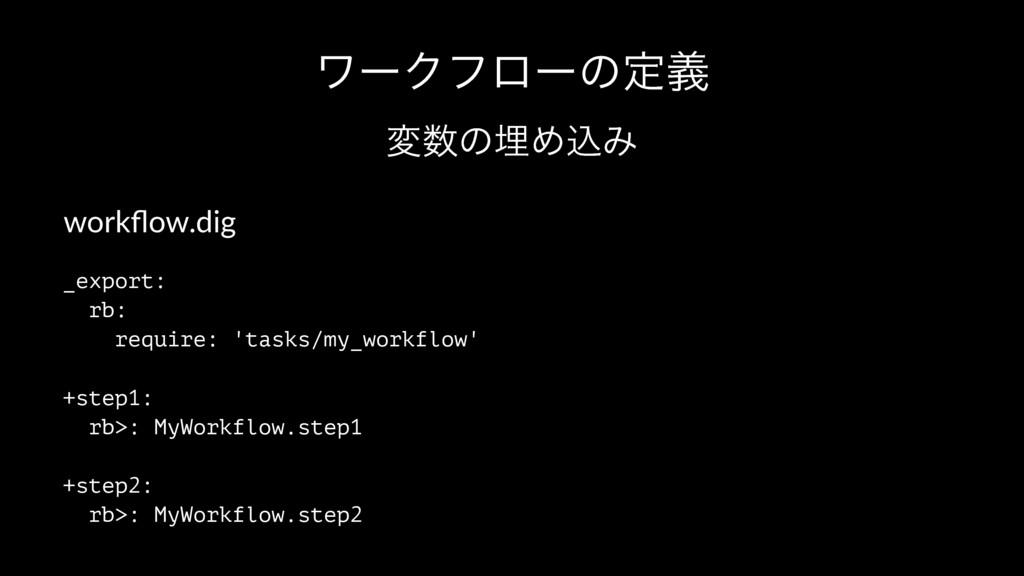 ϫʔΫϑϩʔͷఆٛ มͷຒΊࠐΈ workflow.dig _export: rb: requ...