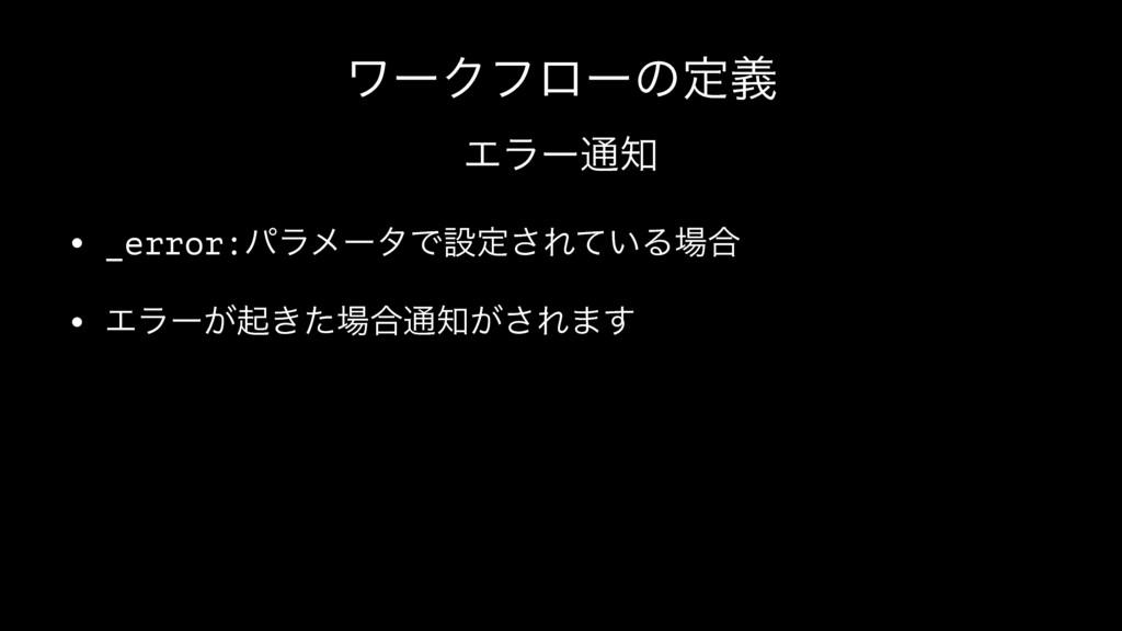 ϫʔΫϑϩʔͷఆٛ Τϥʔ௨ • _error:ύϥϝʔλͰઃఆ͞Ε͍ͯΔ߹ • Τϥʔ͕...