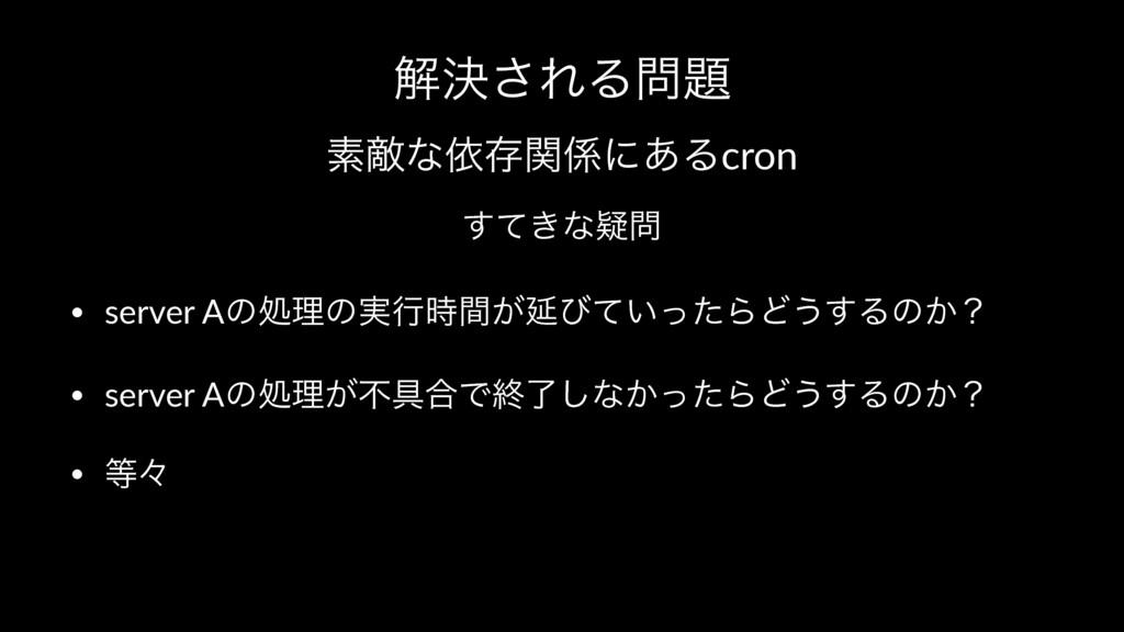 ղܾ͞ΕΔ ૉఢͳґଘؔʹ͋Δcron ͖ͯ͢ͳٙ • server Aͷॲཧͷ࣮ߦ...