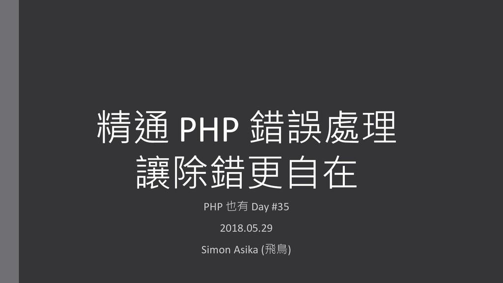 精通 PHP 錯誤處理 讓除錯更自在 PHP 也有 Day #35 2018.05.29 Si...