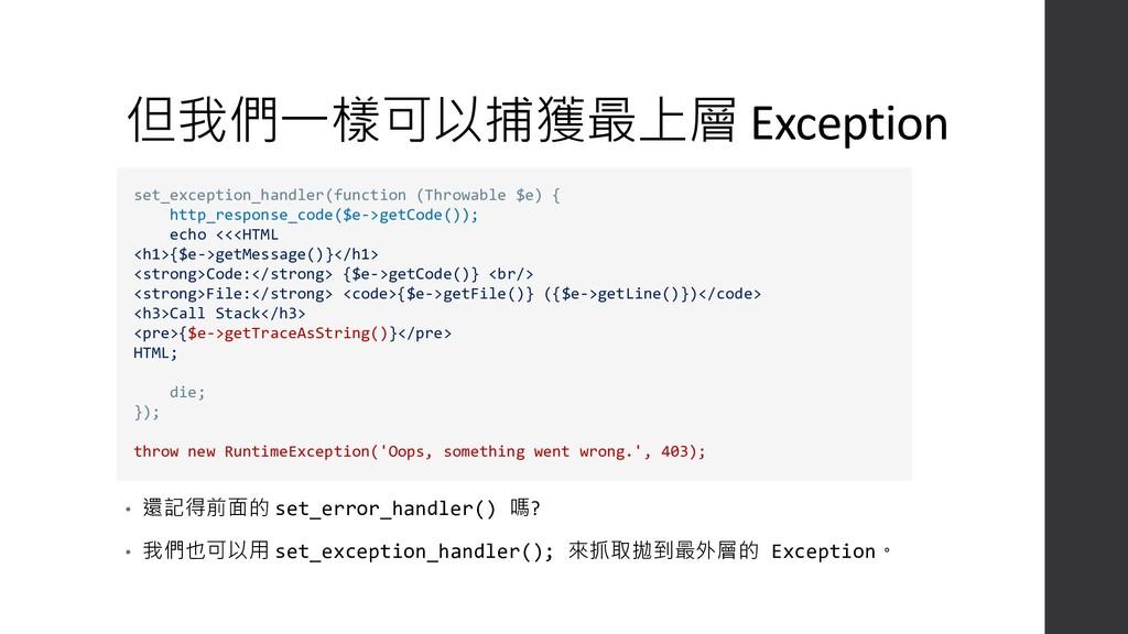 但我們一樣可以捕獲最上層 Exception • 還記得前面的 set_error_handl...