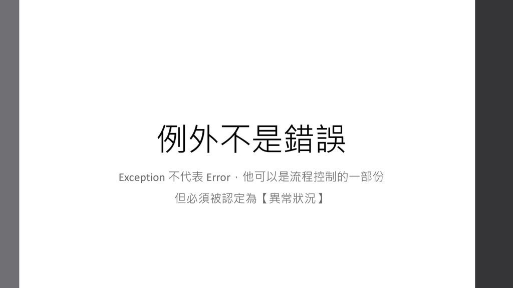 例外不是錯誤 Exception 不代表 Error,他可以是流程控制的一部份 但必須被認定為...