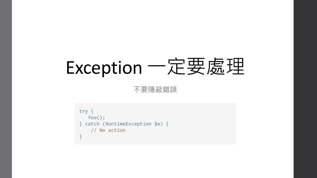 Exception 一定要處理 不要隱蔽錯誤 try { foo(); } catch (Ru...