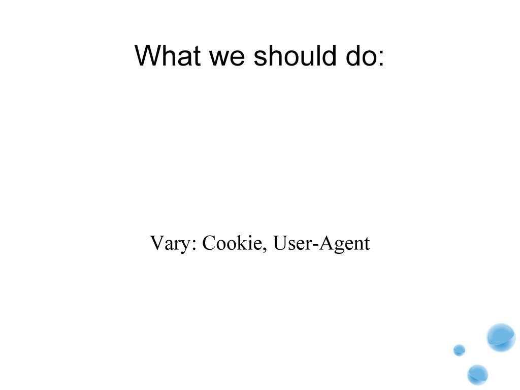 What we should do: Vary: Cookie, User-Agent
