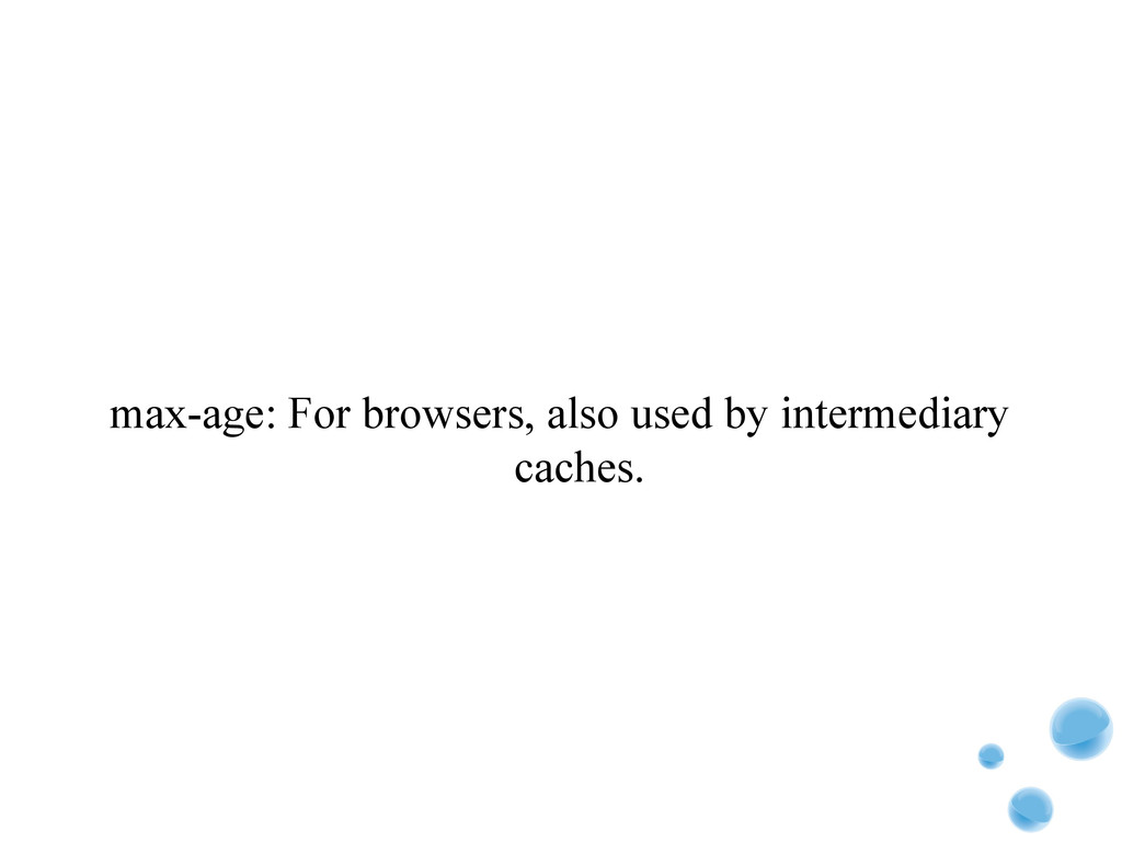 max-age: For browsers, also used by intermediar...