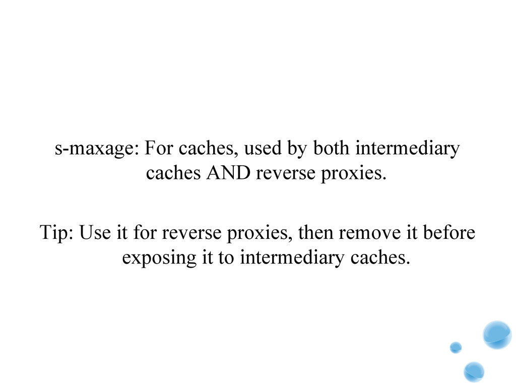 s-maxage: For caches, used by both intermediary...