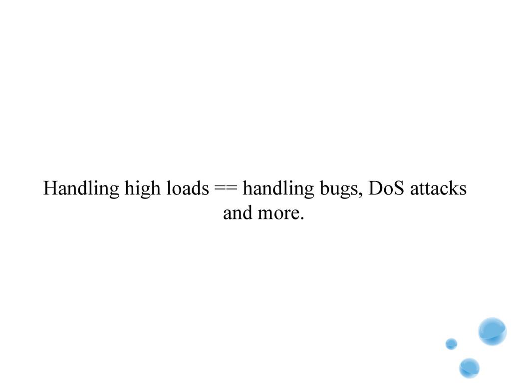 Handling high loads == handling bugs, DoS attac...