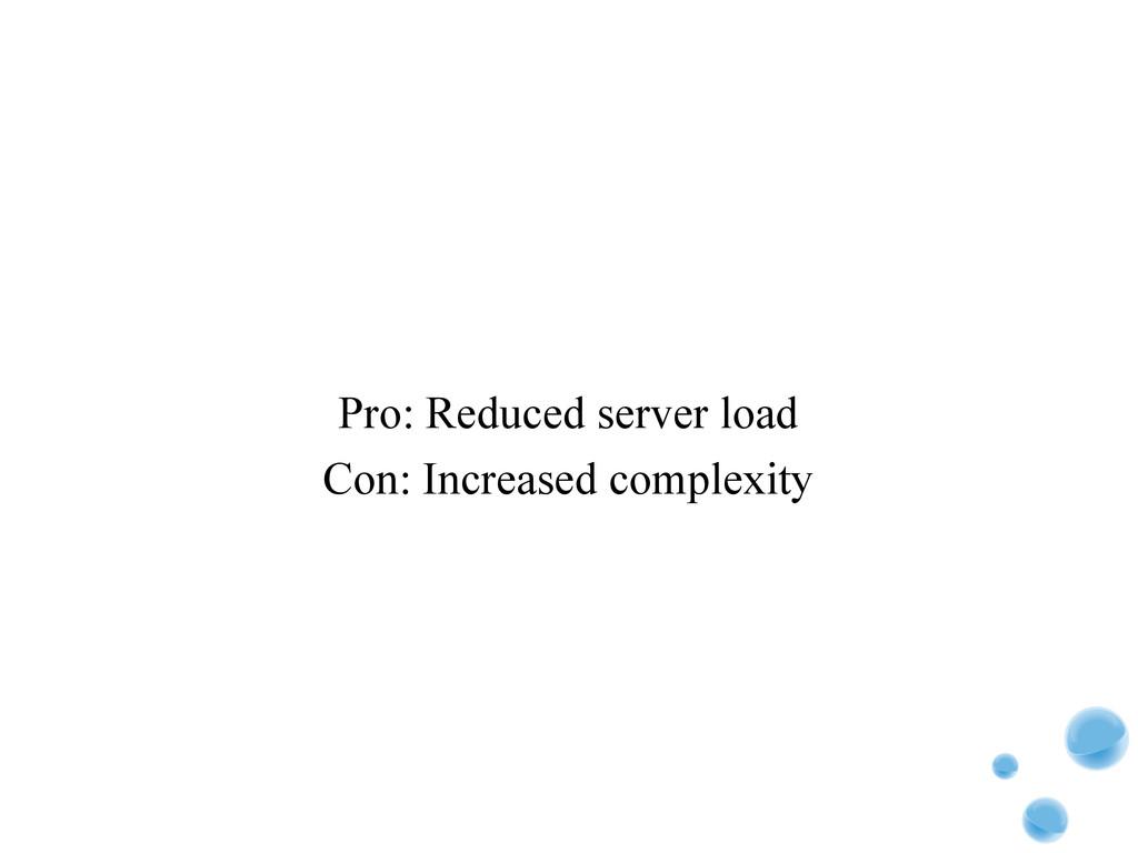 Pro: Reduced server load Con: Increased complex...