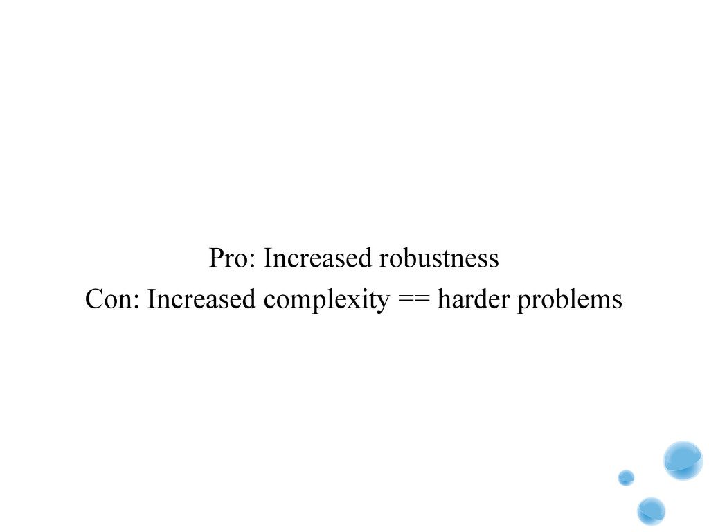 Pro: Increased robustness Con: Increased comple...