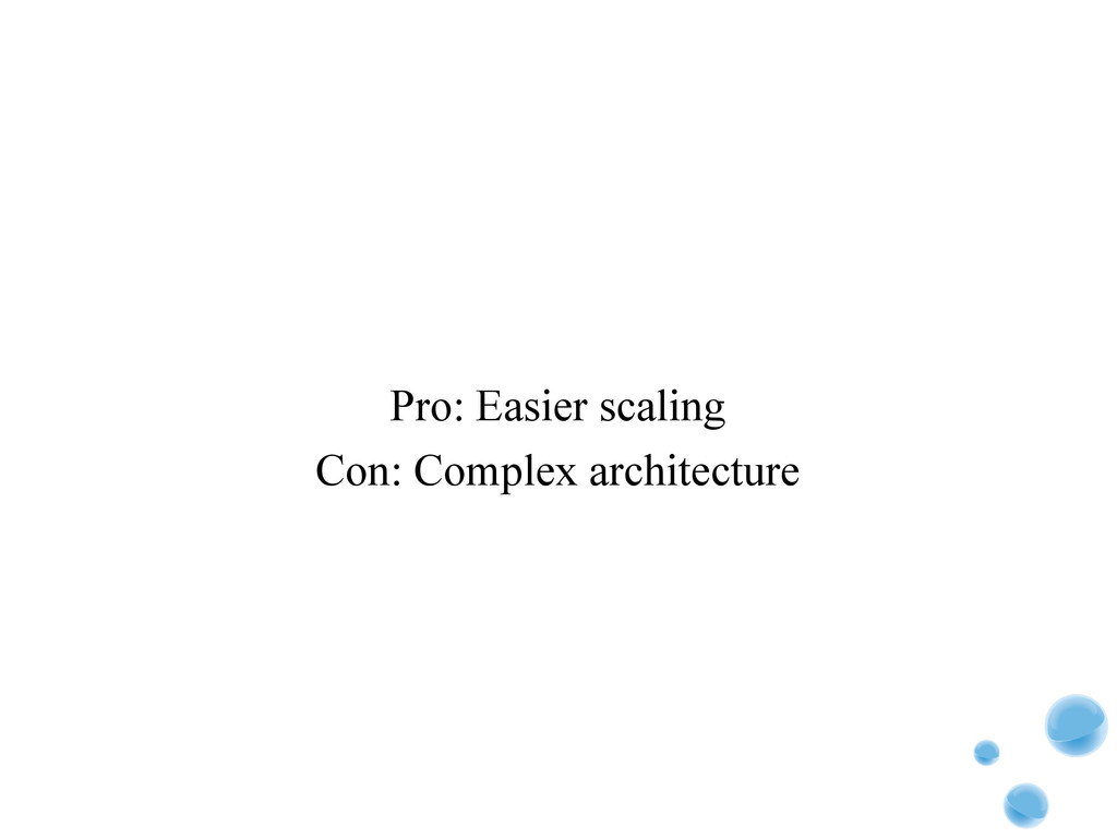 Pro: Easier scaling Con: Complex architecture
