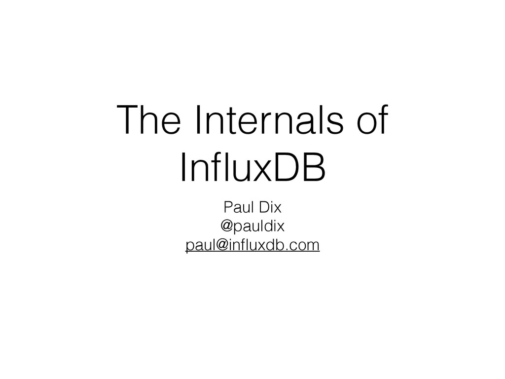 The Internals of InfluxDB Paul Dix @pauldix paul...