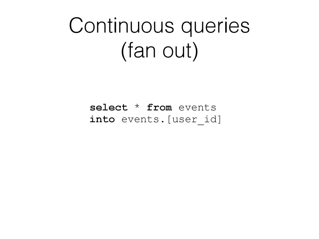 Continuous queries (fan out) select * from even...