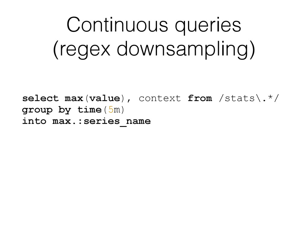 Continuous queries (regex downsampling) select ...