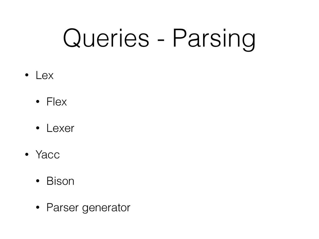 Queries - Parsing • Lex • Flex • Lexer • Yacc •...