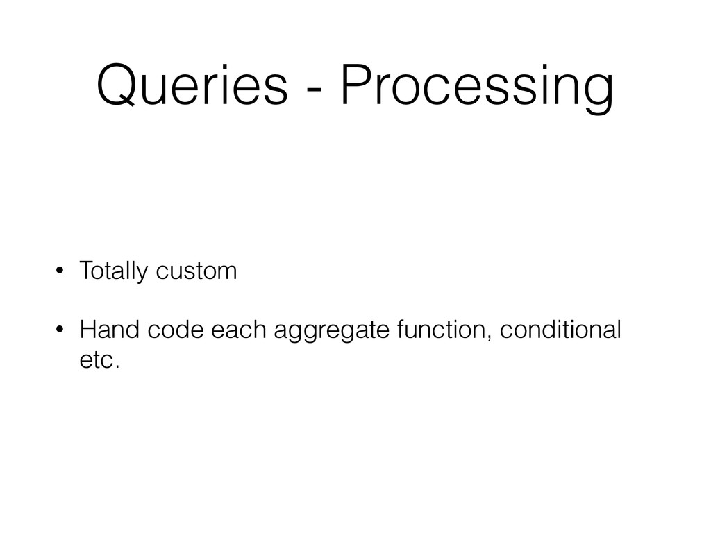Queries - Processing • Totally custom • Hand co...