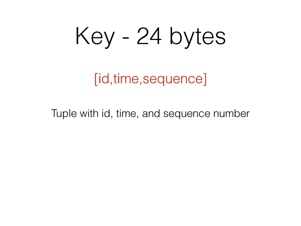 Key - 24 bytes [id,time,sequence] Tuple with id...