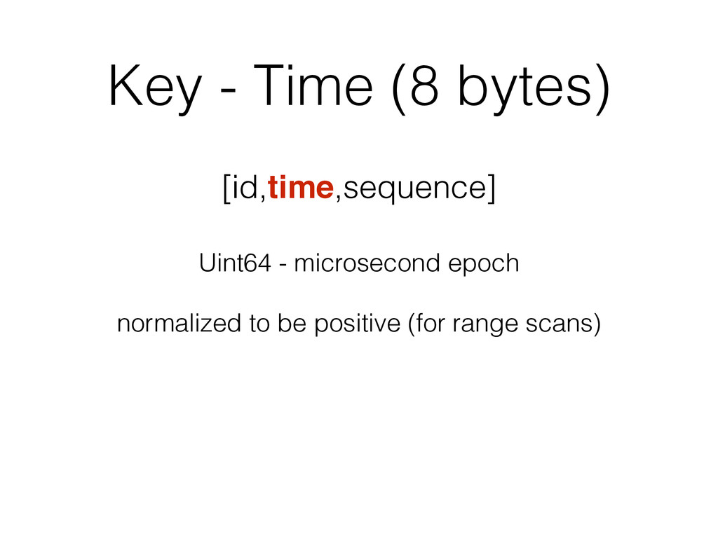 Key - Time (8 bytes) [id,time,sequence] Uint64 ...