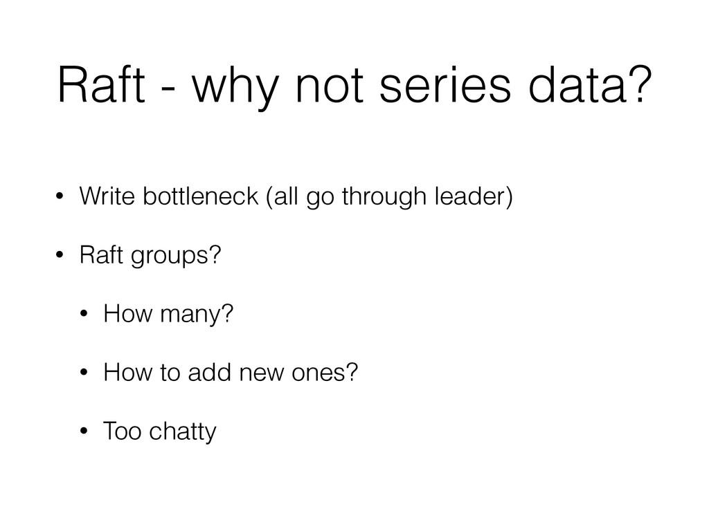 Raft - why not series data? • Write bottleneck ...