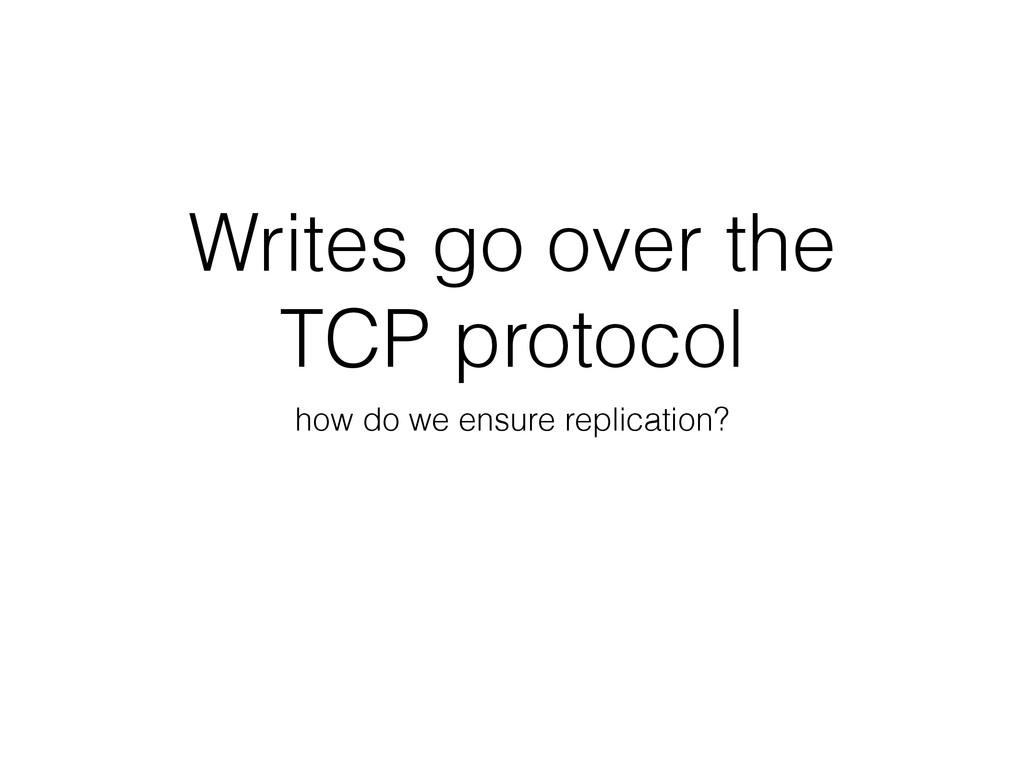 Writes go over the TCP protocol how do we ensur...