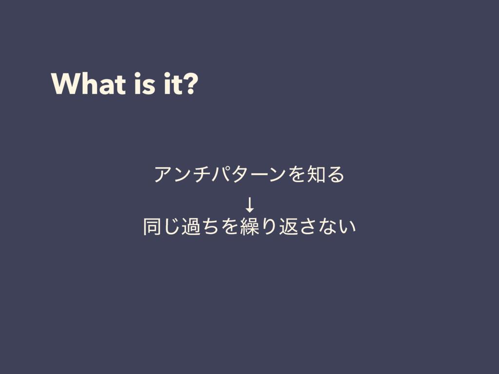 What is it? ΞϯνύλʔϯΛΔ ↓ ಉ͡աͪΛ܁Γฦ͞ͳ͍