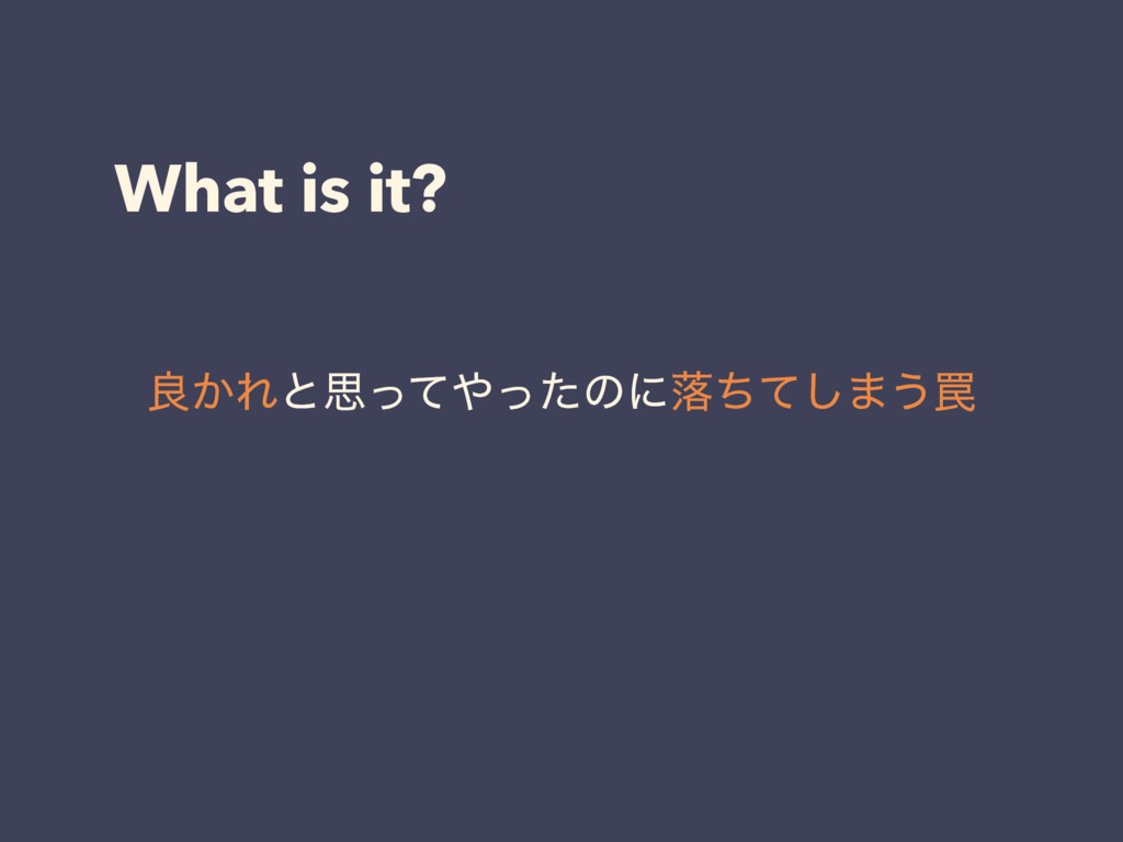 What is it? ྑ͔Εͱࢥͬͯ΍ͬͨͷʹམͪͯ͠·͏᠘