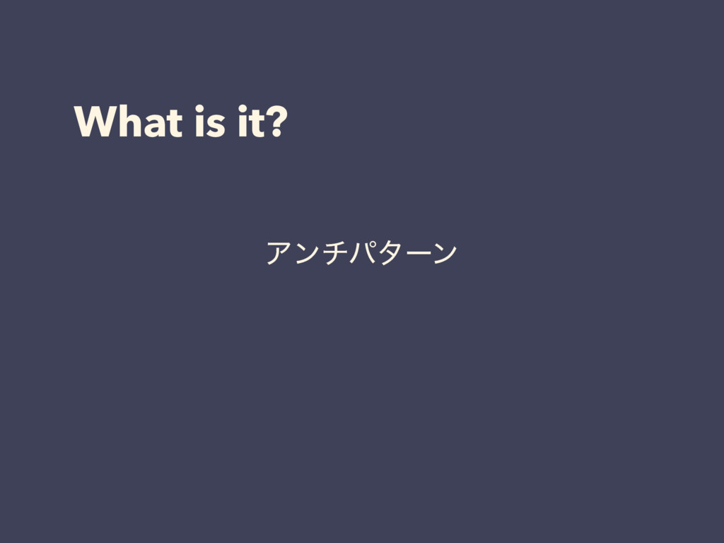 What is it? Ξϯνύλʔϯ