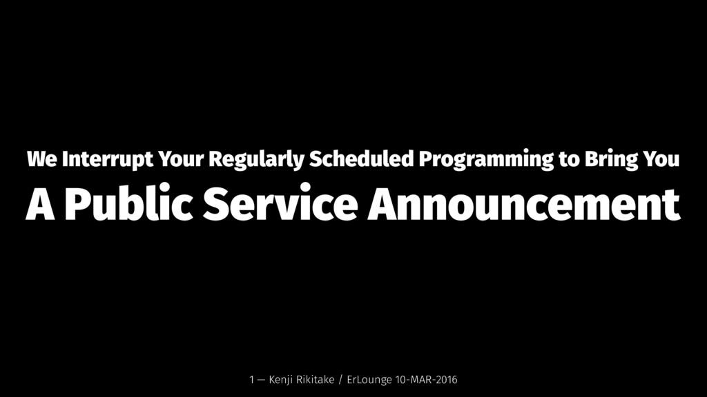We Interrupt Your Regularly Scheduled Programmi...