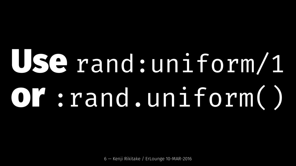 Use rand:uniform/1 or :rand.uniform() 6 — Kenji...