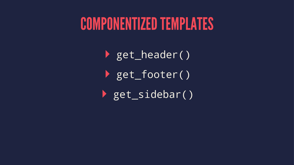 COMPONENTIZED TEMPLATES ▸ get_header() ▸ get_fo...
