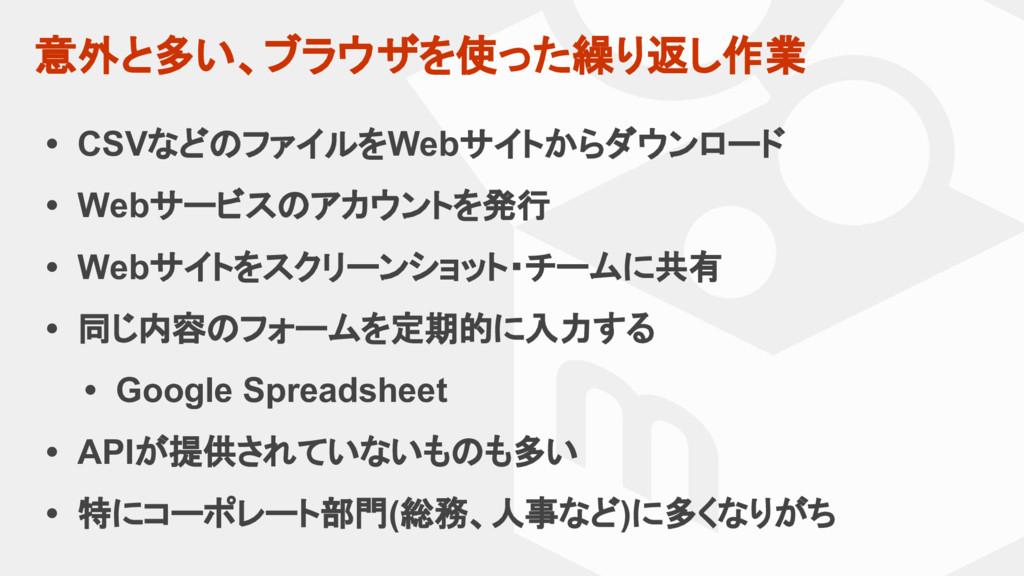 意外と多い、ブラウザを使った繰り返し作業 • CSVなどのファイルをWebサイトからダウンロー...