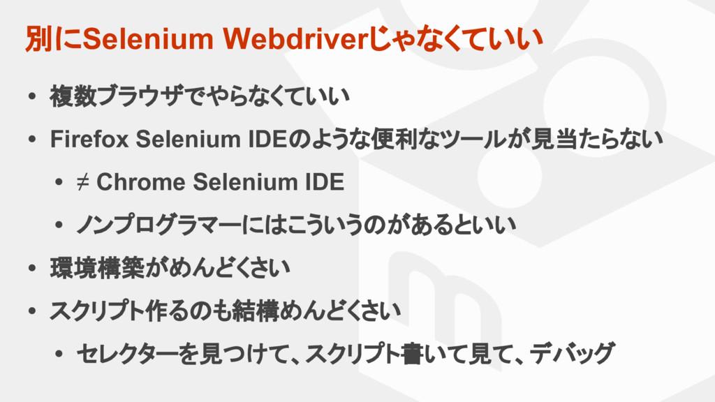 別にSelenium Webdriverじゃなくていい • 複数ブラウザでやらなくていい • ...