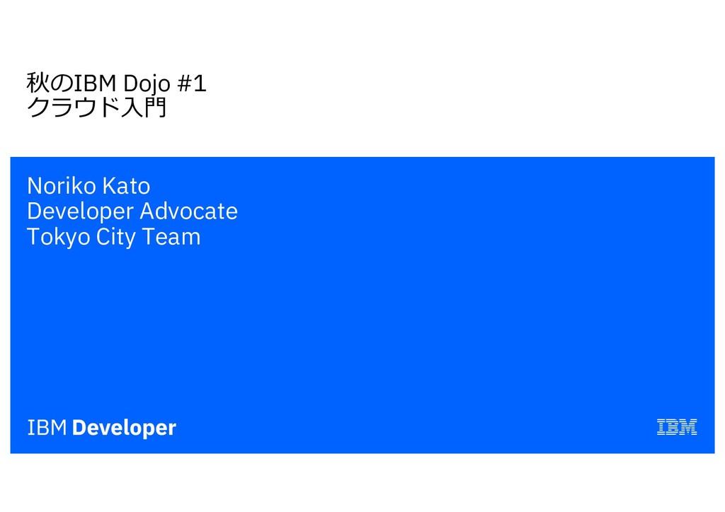 秋のIBM Dojo #1 クラウド⼊⾨ Noriko Kato Developer Advo...