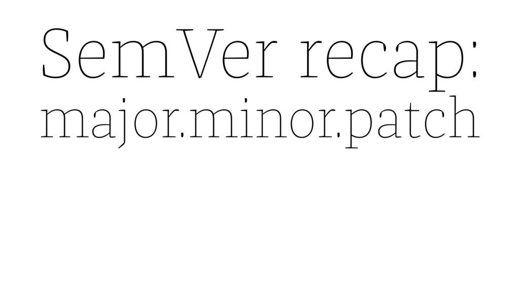 SemVer recap: major.minor.patch