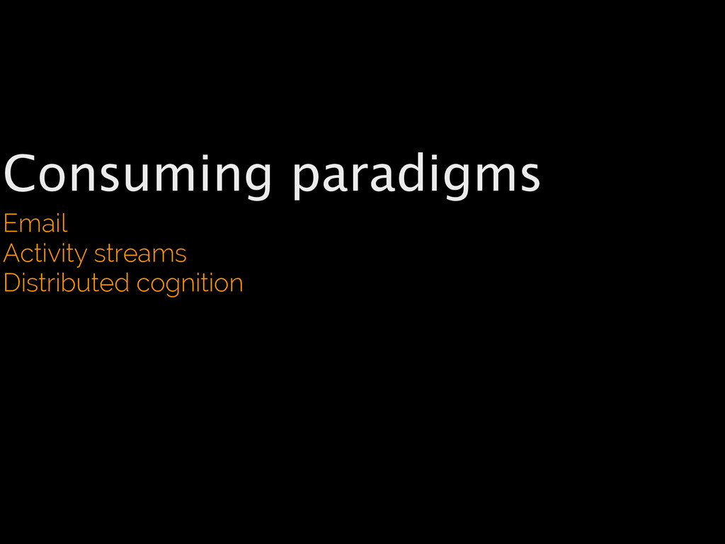 Consuming paradigms Email Activity streams Dist...